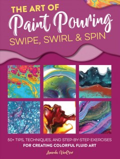 The Art of Paint Pouring - Swipe, Swirl & Spin