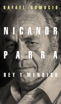 Nicanor Parra, rey y mendigo/ Nicanor Parra. King and Beggar