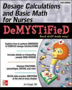 Dosage Calculations and Basic Math for Nurses Demystified