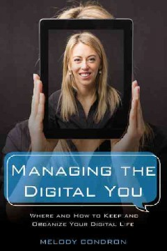 Managing The Digital You : Where And How To Keep And Organize Your Digital Life / Melody Condron