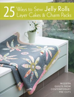 25 Ways to Sew Jelly Rolls, Layer Cakes & Charm Packs