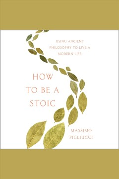 How to Be A Stoic : Using Ancient Philosophy to Live A Modern Life