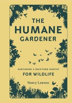 The Humane Gardener : Nurturing A Backyard Habitat for Wildlife