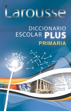 Larousse diccionario escolar plus primaria / [dirección editorial Tomás Garcia Cerezo ;  compilación Luis Ignacio de la Peña]