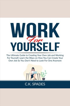 Work For YourSelf: The Ultimate Guide to Creating Your Own Job and Working For Yourself, Learn the Ways on How You Can Create Your Own Job So You Don't Need to Look For One Anymore