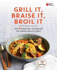 Grill It, Braise It, Broil It, and 9 Other Easy Techniques and Quick Recipes for Healthy Meals