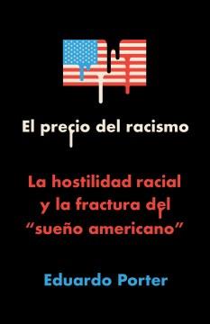"""El Precio Del Racismo : La Hostilidad Racial Y La Fractura Del """"sueno Americano"""""""