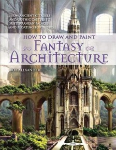 How to Draw and Paint Fantasy Architecture / Rob Alexander