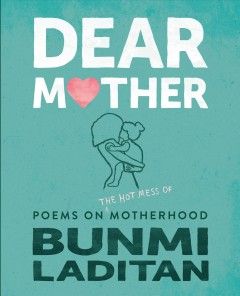 Dear Mother : Poems On The Hot Mess Of Motherhood