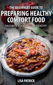 The Beginners Guide to Preparing Healthy Comfort Food