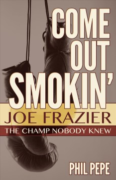 Come Out Smokin'. Joe Frazier - the Champ Nobody Knew