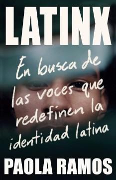 Latinx : Al Encuentro De Las Voces Que Redefinen La Identidad Latina/ In Search Of The Voices Redefining Latino Identity