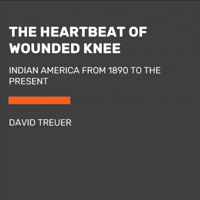 The Heartbeat Of Wounded Knee Native America From 1890 To The Present By David Treuer