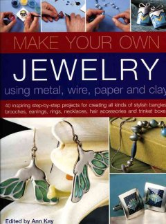 Make your Own Jewelry Using Metal, Wire, Paper & Clay
