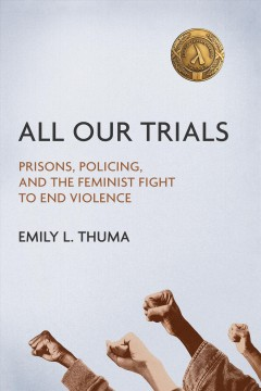 All Our Trials : Prisons, Policing, And The Feminist Fight To End Violence