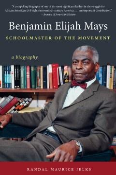 Benjamin Elijah Mays, schoolmaster of the movement : a biography