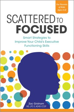 Scattered To Focused: Smart Strategies To Improve Your Child's Executive Functioning Skills