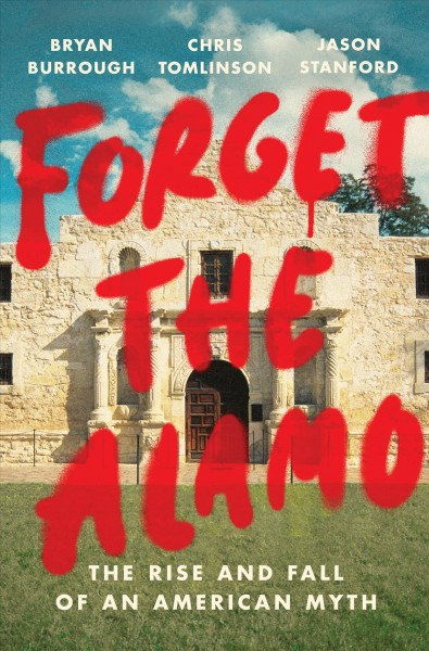Forget-the-Alamo:-The-Rise-and-Fall-of-an-American-Myth