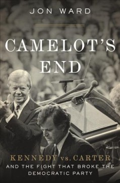 Camelot's-End-:-Kennedy-vs.-Carter-and-the-Fight-that-Broke-the-Democratic-Party