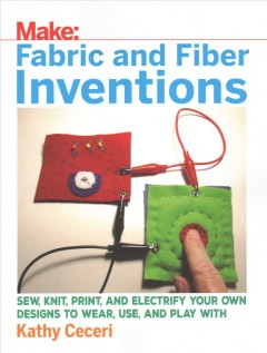 Fabric-and-Fiber-Inventions:-Sew,-Knit,-Print,-and-Electrify-Your-Own-Designs-to-Wear,-Use,-and-Play-with