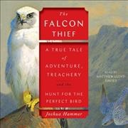 The-falcon-thief-[sound-recording]-:-[a-true-tale-of-adventure,-treachery,-and-the-hunt-for-the-perfect-bird]