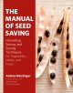 The manual of seed saving : harvesting, storing, and sowing techniques for vegetables, herbs, and fruits