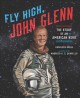 Fly high, John Glenn : the story of an American hero
