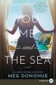 You, me, and the sea [large print] : a novel