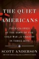 The quiet Americans : four CIA spies at the dawn of the Cold War : a tragedy in three acts