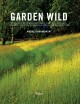 Garden wild : meadows, prairie-style plantings, rockeries, ferneries, and other sustainable designs inpsired by nature.