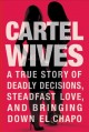 Cartel wives : a true story of deadly decisions, steadfast love, and bringing down El Chapo