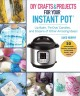 DIY crafts & projects for your Instant Pot : lip balm, tie dye, candles, and dozens of other amazing ideas!