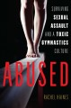 Abused : surviving sexual assault and a toxic gymnastics culture