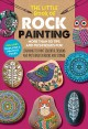 The Little Book of Rock Painting : More Than 50 Tips and Techniques for Learning to Paint Colorful Designs and Patterns on Rocks and Stones.