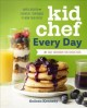 Kid chef every day : the easy cookbook for foodie kids : simple recipes and essential techniques to wow your family