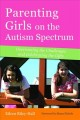 Parenting girls on the autism spectrum : overcoming the challenges and celebrating the gifts
