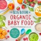 The big book of organic baby food : baby purees, finger foods, and toddler meals for every stage