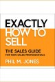 Exactly how to sell [Do not place hold--click on icon to download and check out] : the sales guide for non-sales professionals