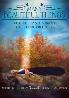 Many Beautiful Things- The Life and Vision of Lilias Trotter