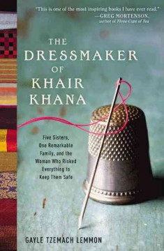 The dressmaker of Khair Khana : five sisters, one remarkable family, and the woman who risked everything to keep them safe