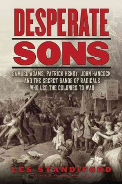 Desperate Sons: Samuel Adams, Patrick Henry, John Hancock, and the Secret Band of Radicals Who Led the Colonies to War