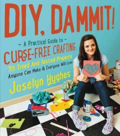 DIY, Dammit!: A Practical Guide to Curse-free Crafting: 35 Tried and Tested Projects Anyone Can Make & Everyone Will Love