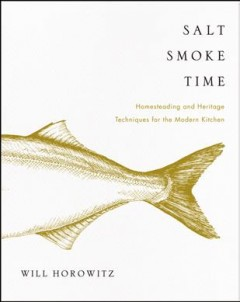 Salt smoke time : homesteading and heritage techniques for the modern kitchen