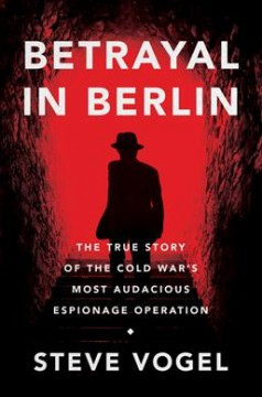 Betrayal in Berlin - the true story of the Cold War's most audacious espionage operation