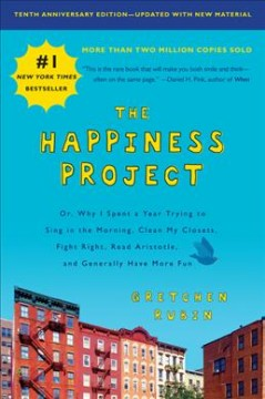 The happiness project : or, why I spent a year trying to sing in the morning, clean my closets, fight right, read Aristotle, and generally have more fun