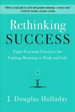 Rethinking Success - Eight Essential Practices for Finding Meaning in Work and Life