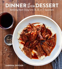 Dinner then dessert - satisfying meals using only 3, 5, or 7 ingredients