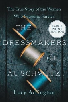 The Dressmakers of Auschwitz - The True Story of the Women Who Sewed to Survive