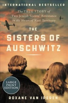 The Sisters of Auschwitz - The True Story of Two Jewish Sisters' Resistance in the Heart of Nazi Territory