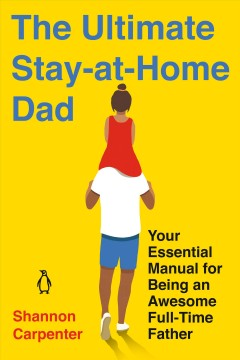 The Ultimate Stay-at-home Dad - Your Essential Manual for Being an Awesome Full-time Father